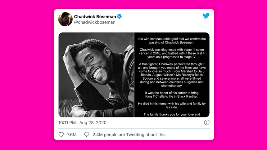 """It is with immeasurable grief that we confirm the passing of Chadwick Boseman,"" reads the tweet. ⁣ ""Chadwick was diagnosed with stage III colon cancer in 2016, and battled with it these last 4 years as it progressed to stage IV. ⁣ ⁣ ""A true fighter, Chadwick persevered through it all, and brought you many of the films you have come to love so much. From Marshall to Da 5 Bloods, August Wilson's Ma Rainey's Black Bottom and several more, all were filmed during and between countless surgeries and chemotherapy. ⁣ ⁣ ""It was the honor of his career to bring King T'Challa to life in Black Panther. ⁣ ⁣ ""He died in his home, with his wife and family by his side. ⁣ ⁣ ""The family thanks you for your love and prayers, and asks that you continue to respect their privacy during this difficult time."""